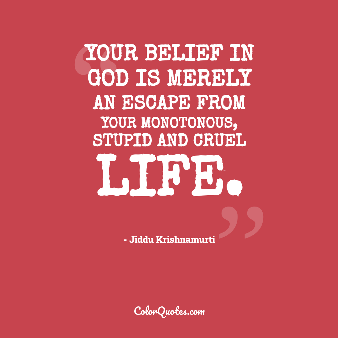 Your belief in God is merely an escape from your monotonous, stupid and cruel life.
