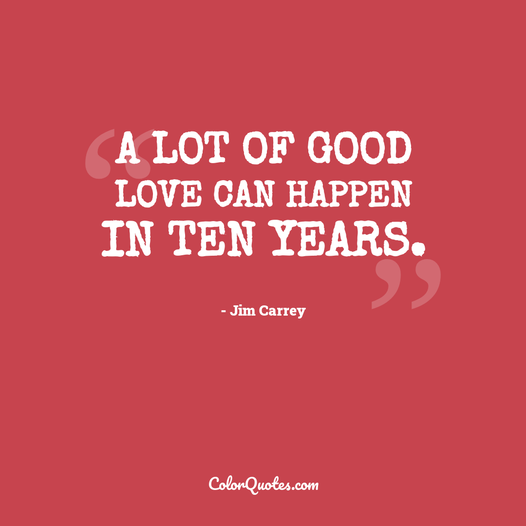 A lot of good love can happen in ten years.