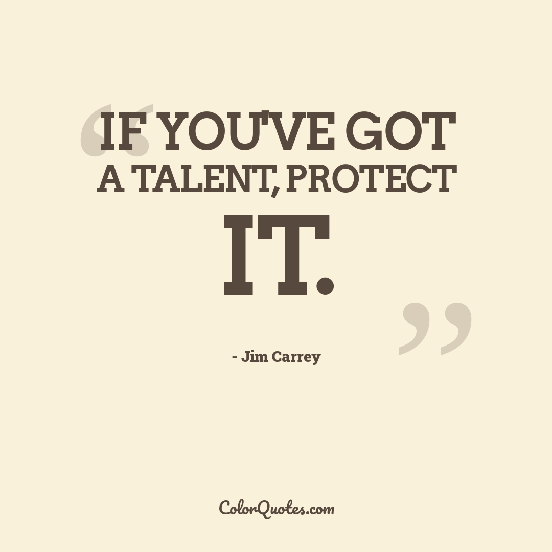 If you've got a talent, protect it.