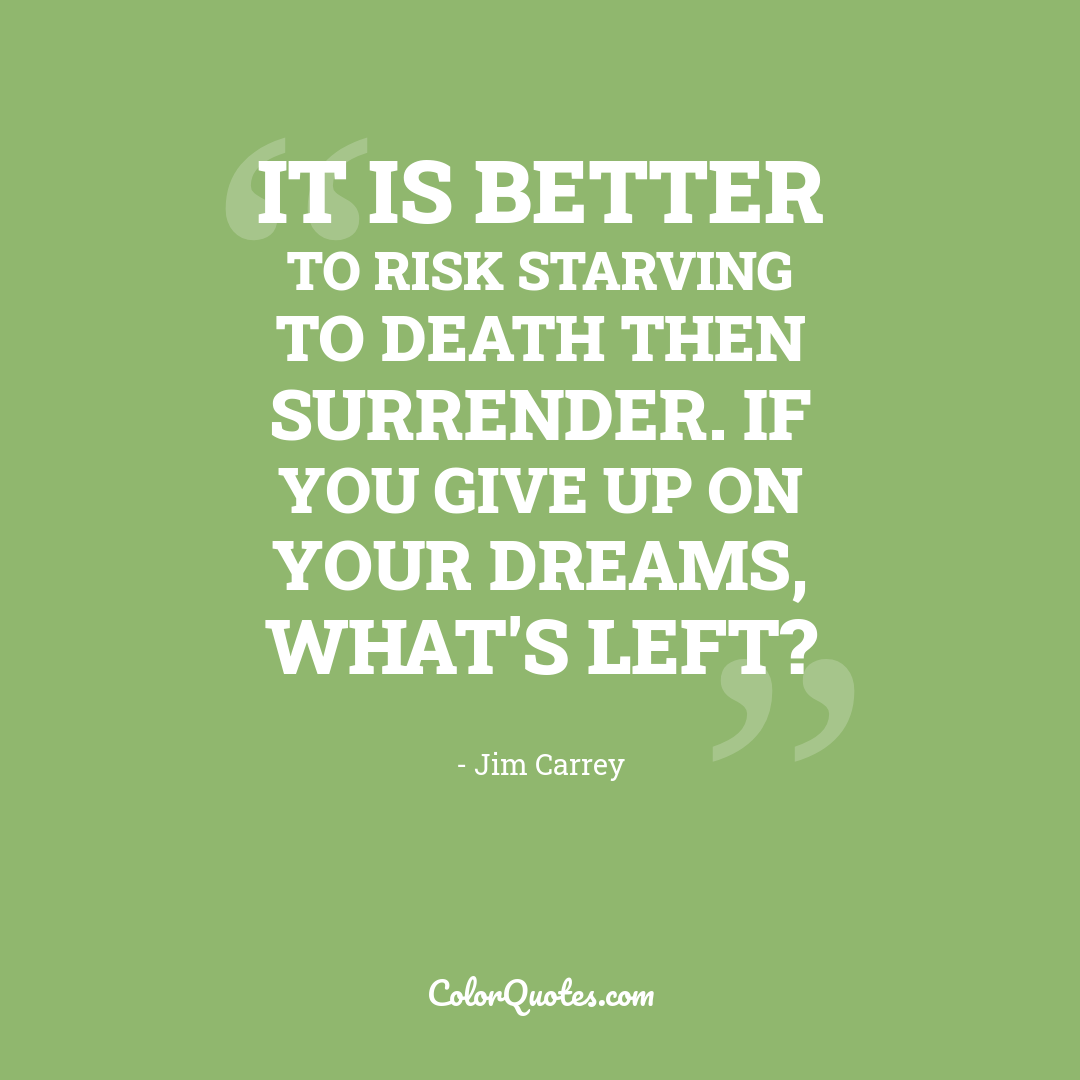 It is better to risk starving to death then surrender. If you give up on your dreams, what's left?