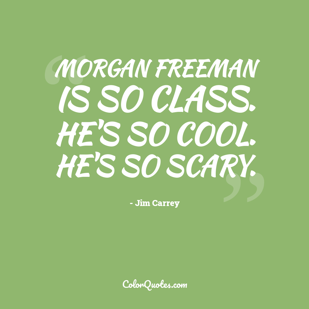 Morgan Freeman is so class. He's so cool. He's so scary.