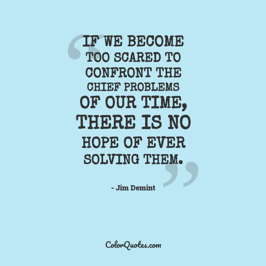 If we become too scared to confront the chief problems of our time, there is no hope of ever solving them.