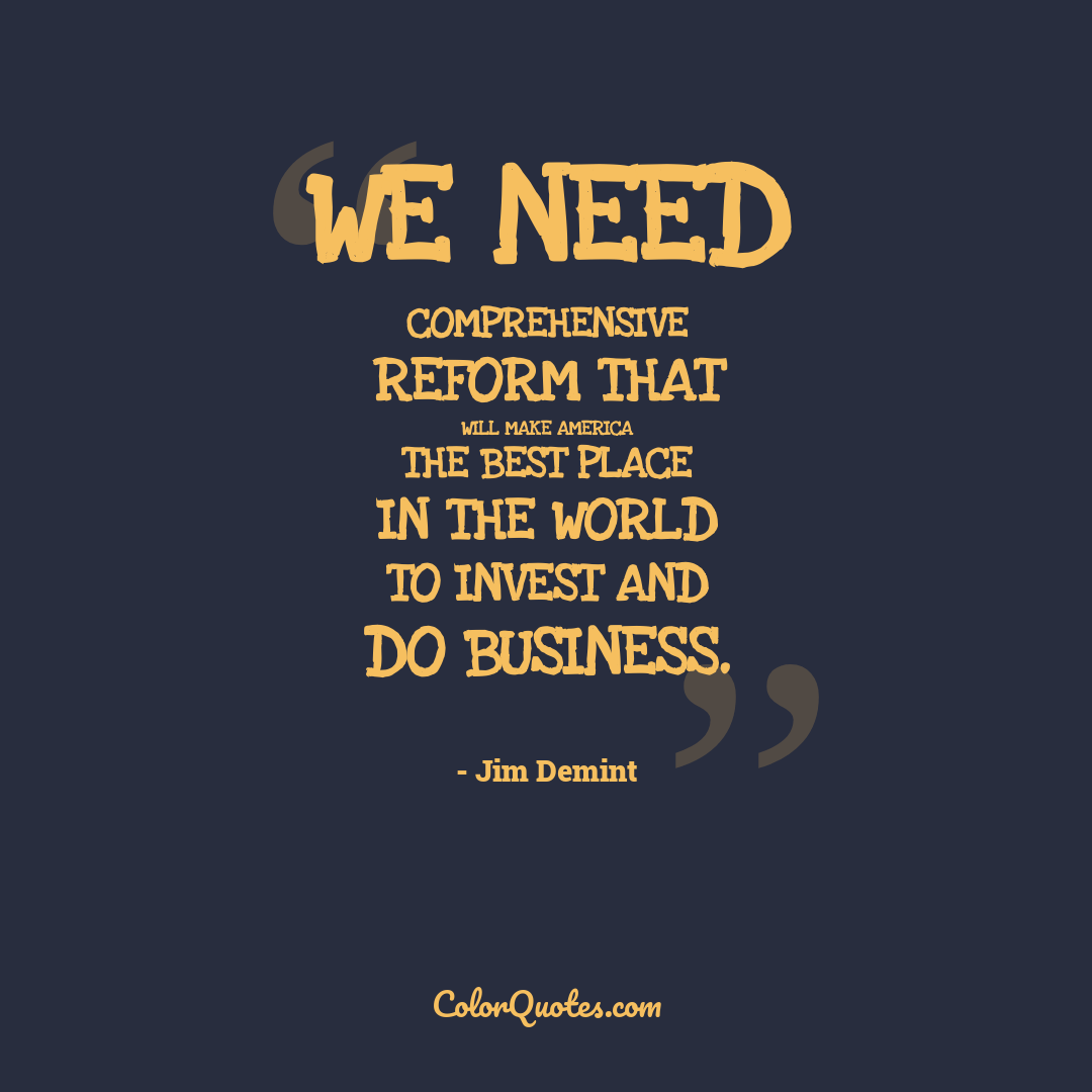 We need comprehensive reform that will make America the best place in the world to invest and do business.