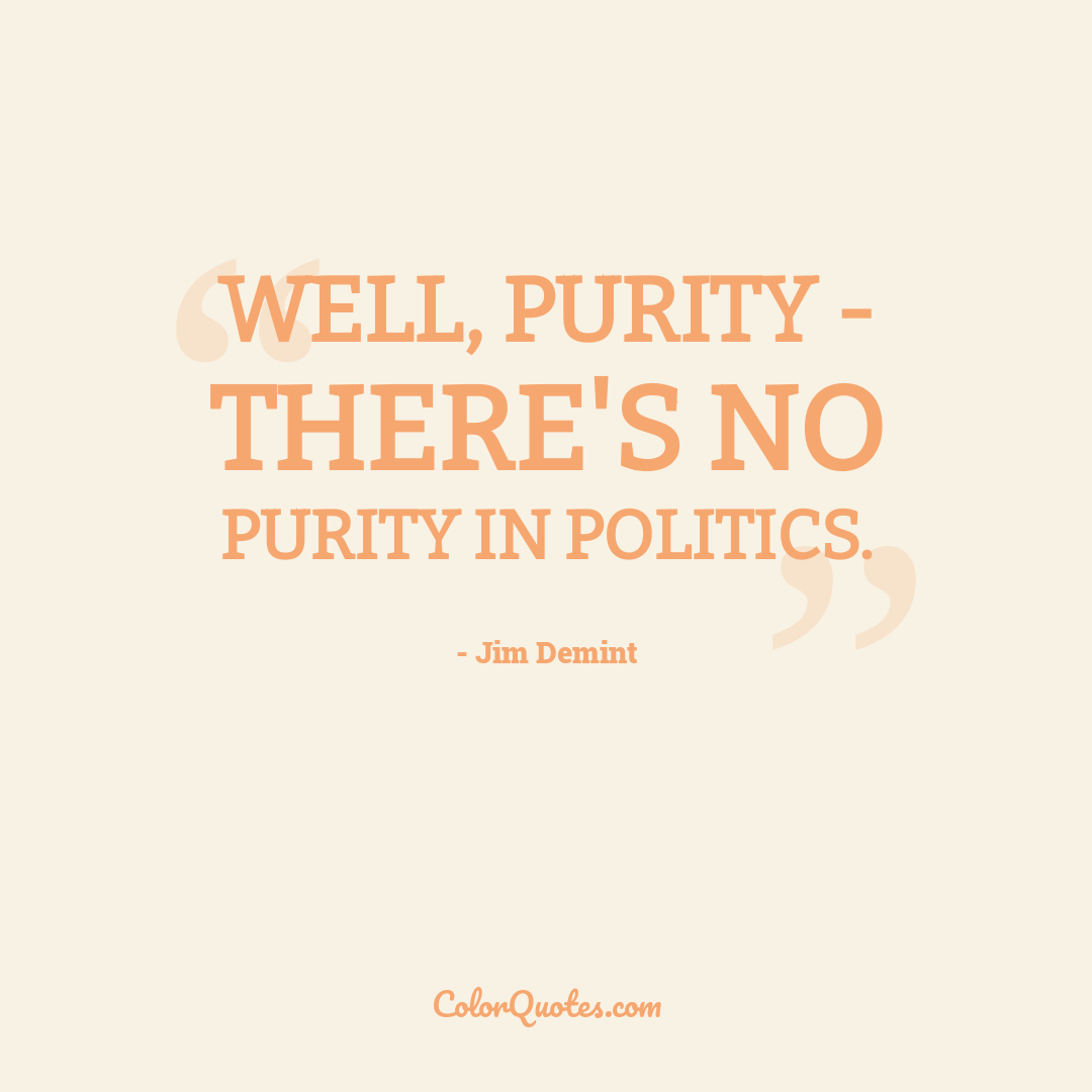 Well, purity - there's no purity in politics.