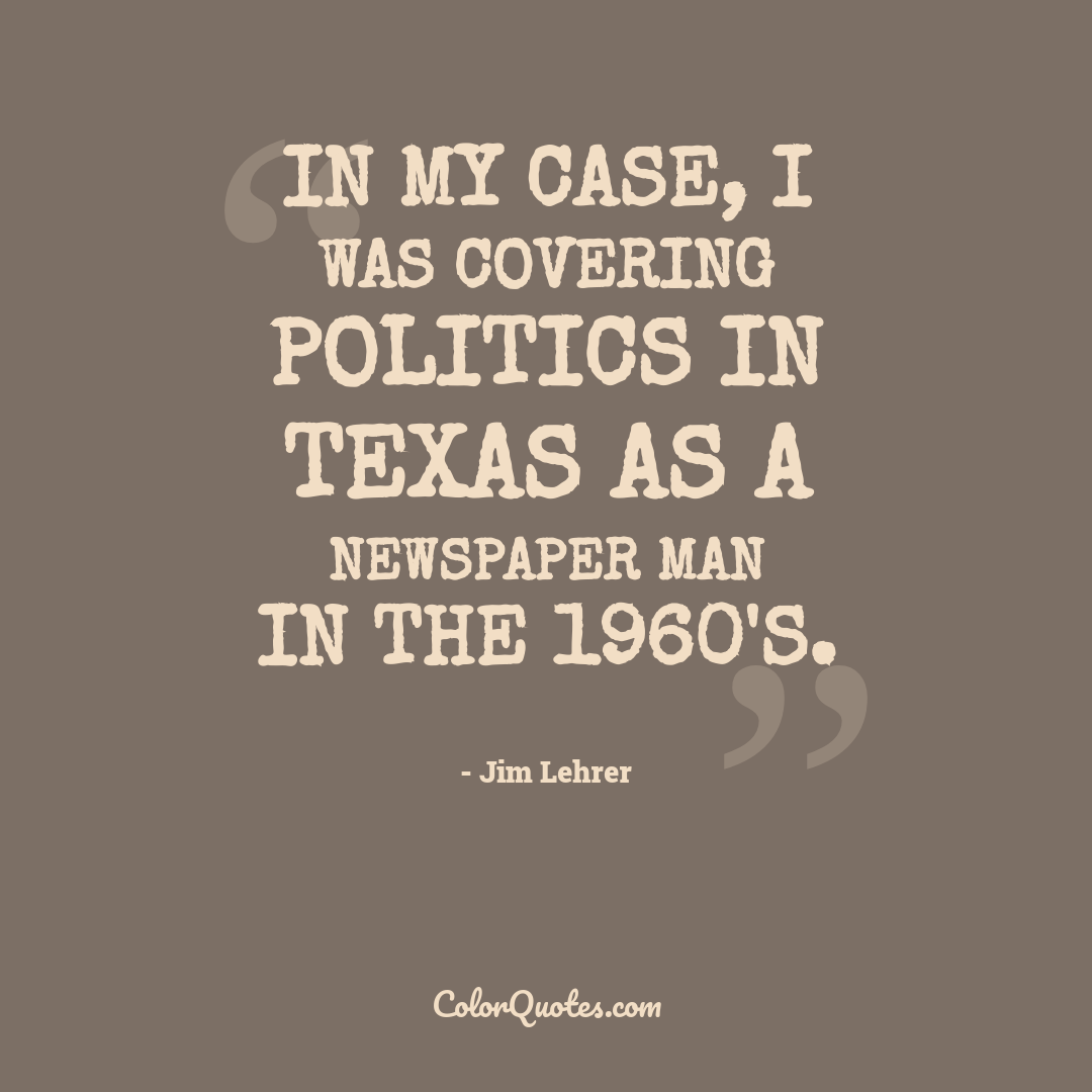 In my case, I was covering politics in Texas as a newspaper man in the 1960's.