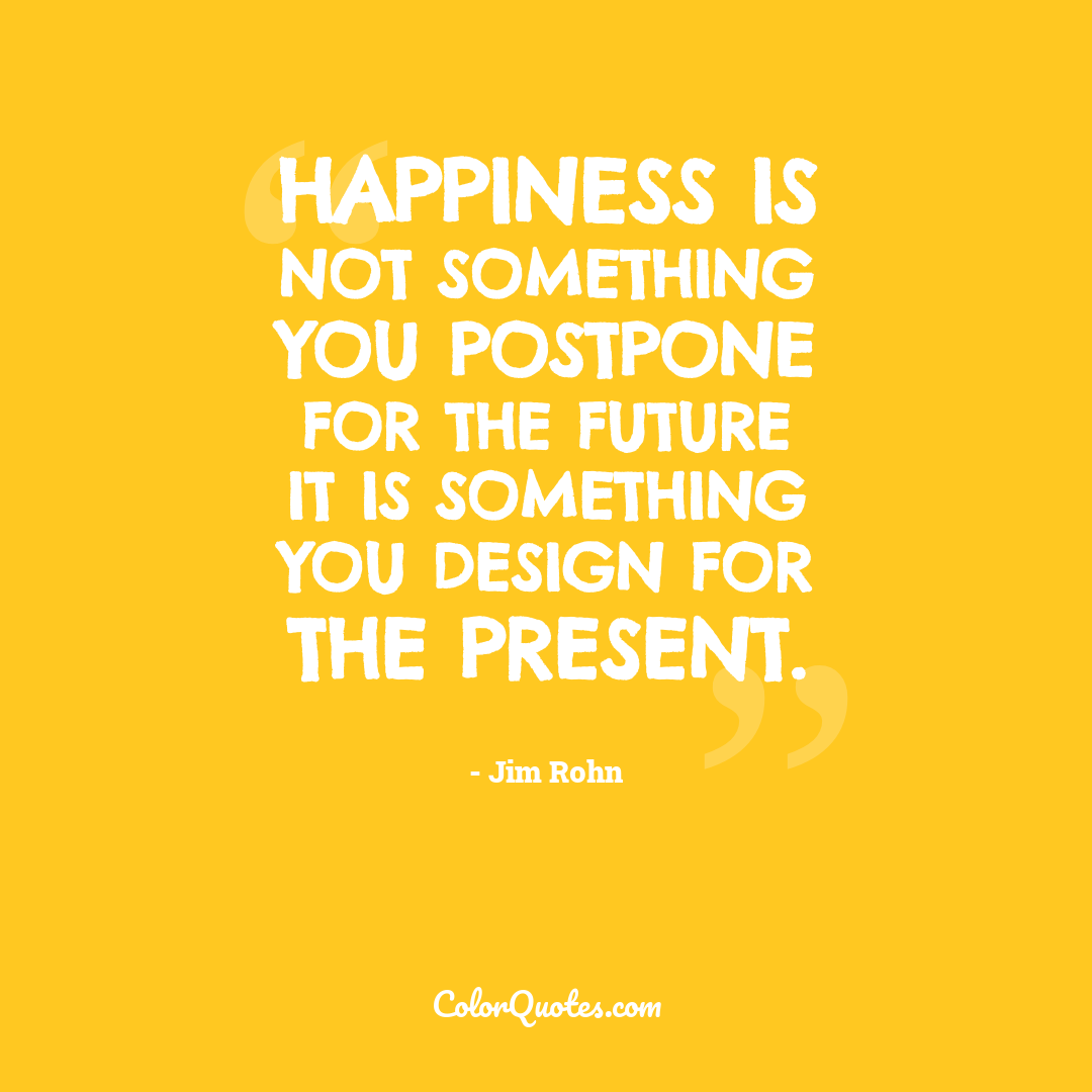 Happiness is not something you postpone for the future it is something you design for the present.