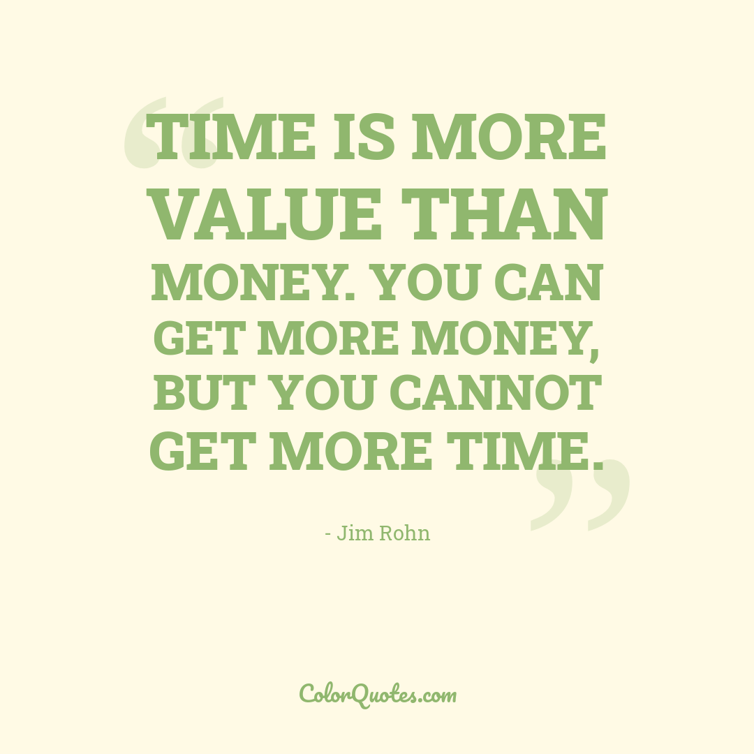 Time is more value than money. You can get more money, but you cannot get more time.