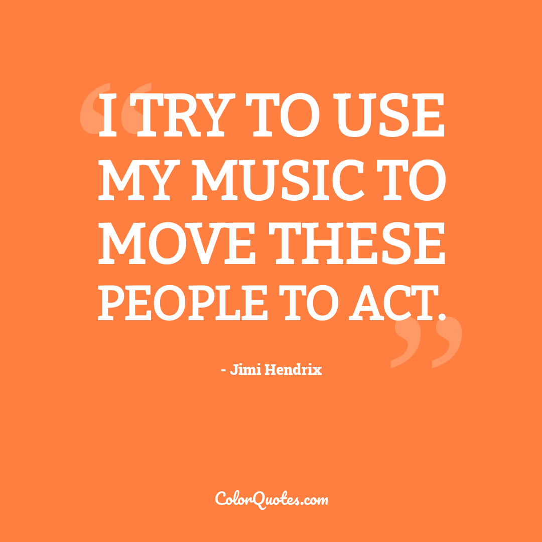 I try to use my music to move these people to act.