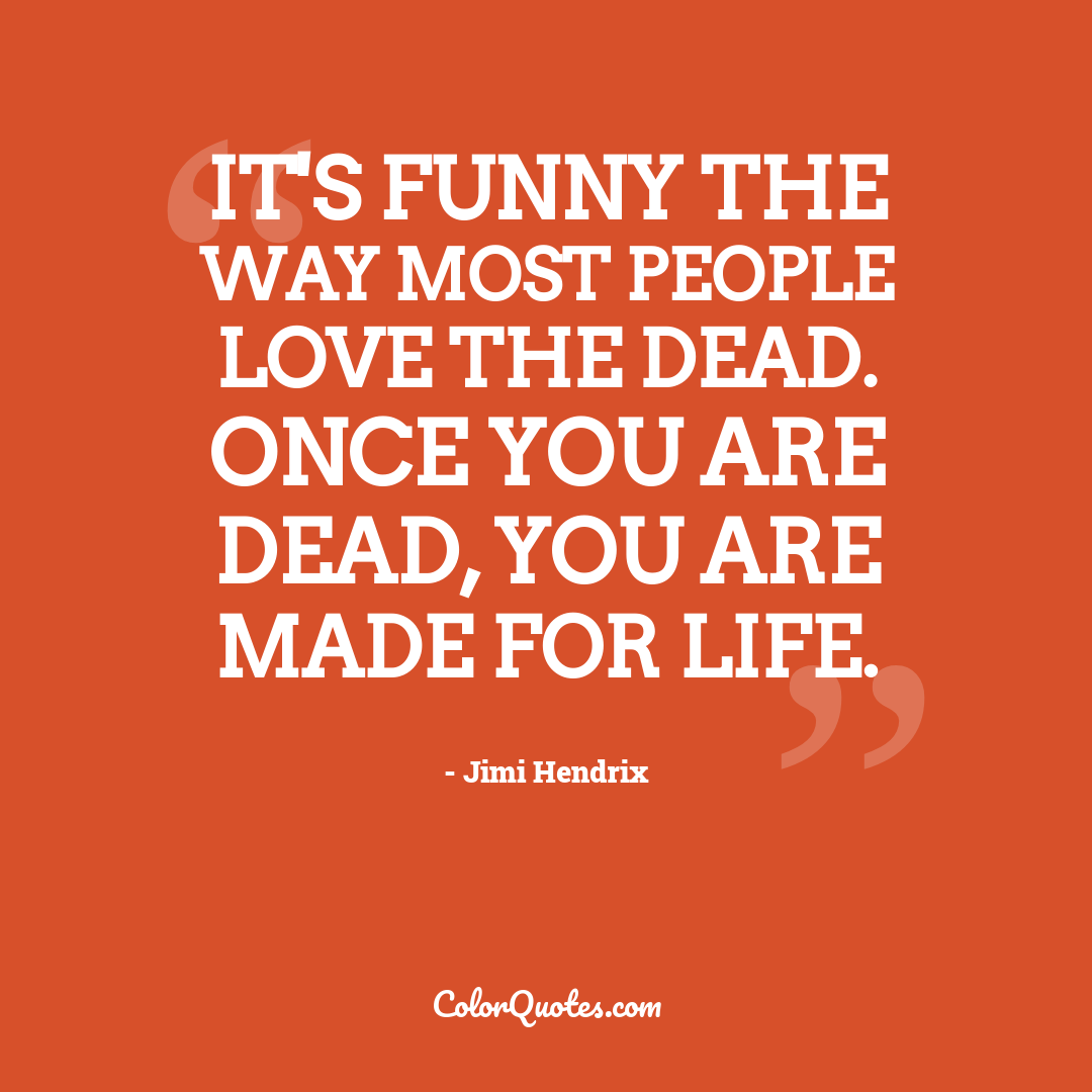 It's funny the way most people love the dead. Once you are dead, you are made for life.