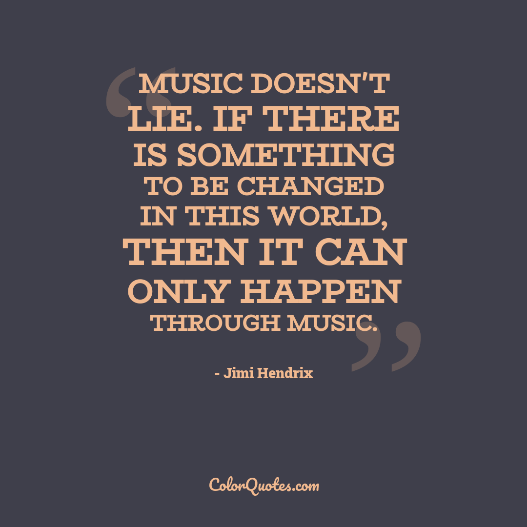 Music doesn't lie. If there is something to be changed in this world, then it can only happen through music.