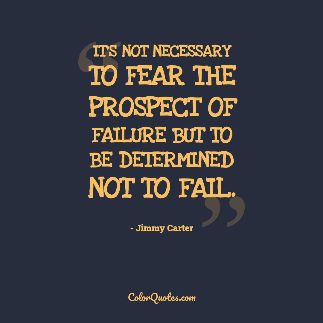 It's not necessary to fear the prospect of failure but to be determined not to fail.