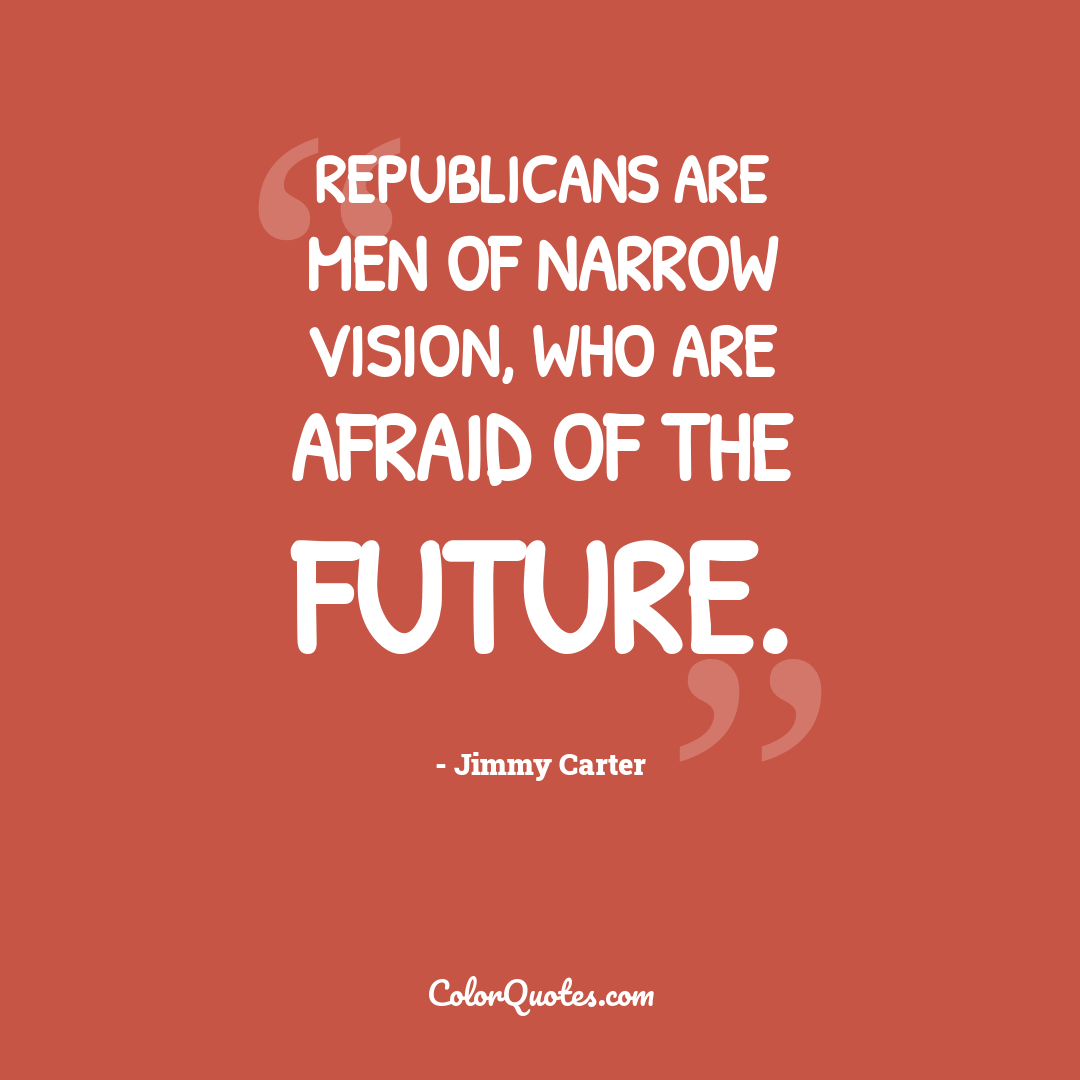 Republicans are men of narrow vision, who are afraid of the future.