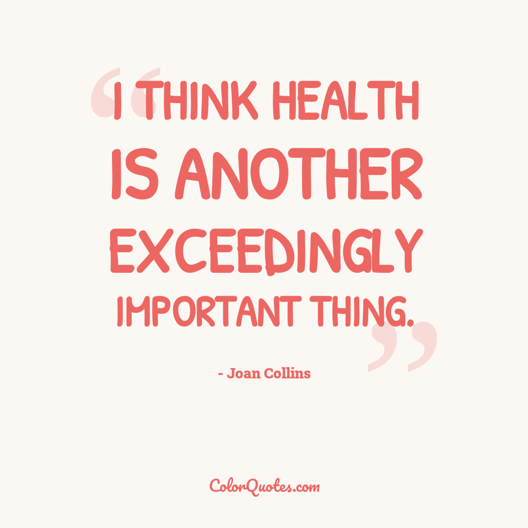 I think health is another exceedingly important thing.