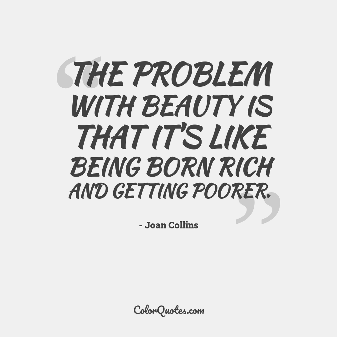 The problem with beauty is that it's like being born rich and getting poorer.