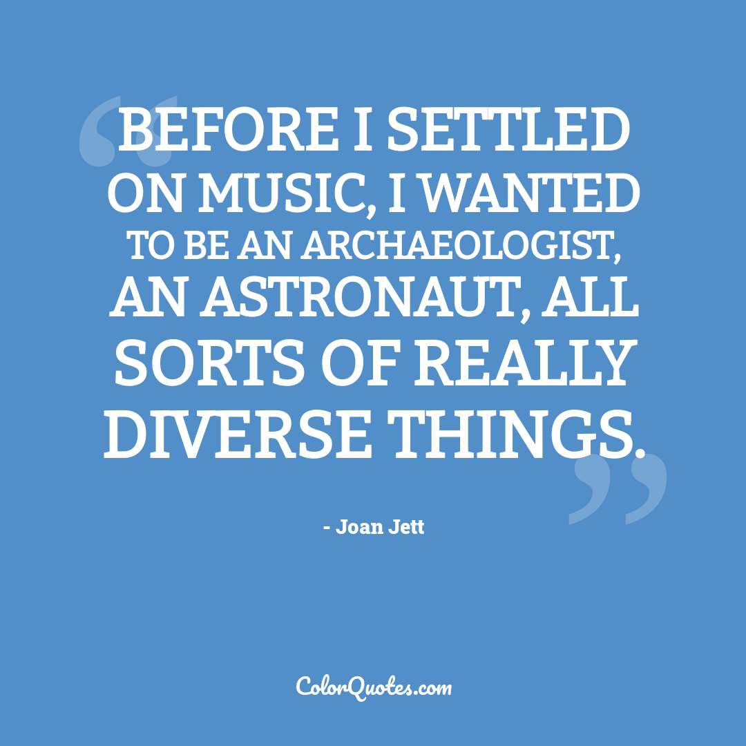 Before I settled on music, I wanted to be an archaeologist, an astronaut, all sorts of really diverse things.