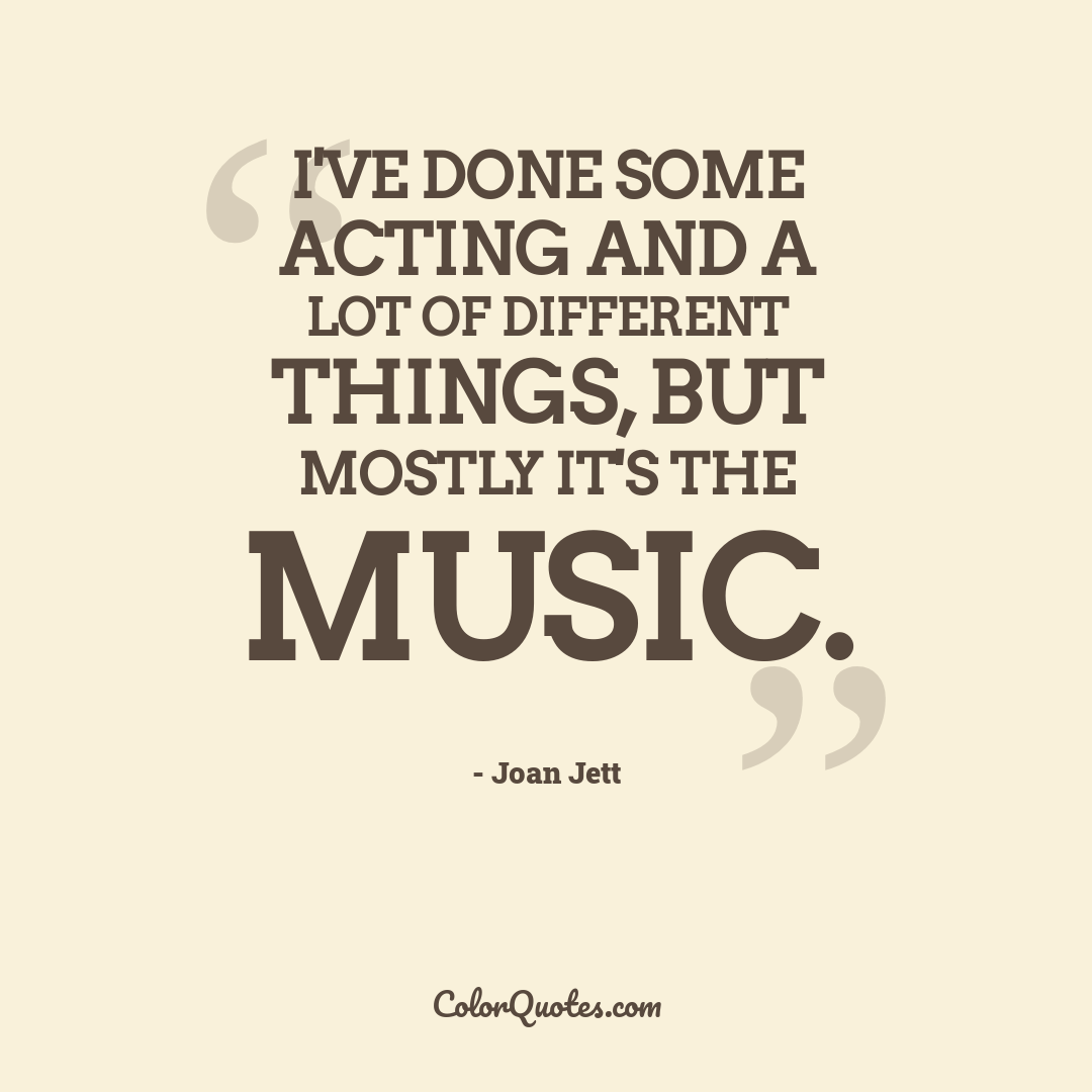 I've done some acting and a lot of different things, but mostly it's the music.