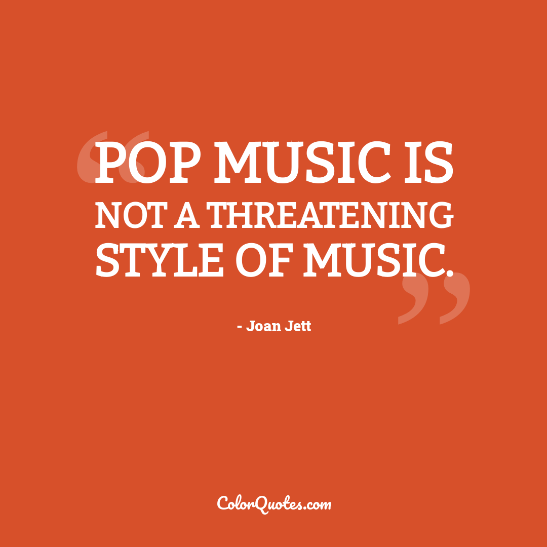 Pop music is not a threatening style of music.