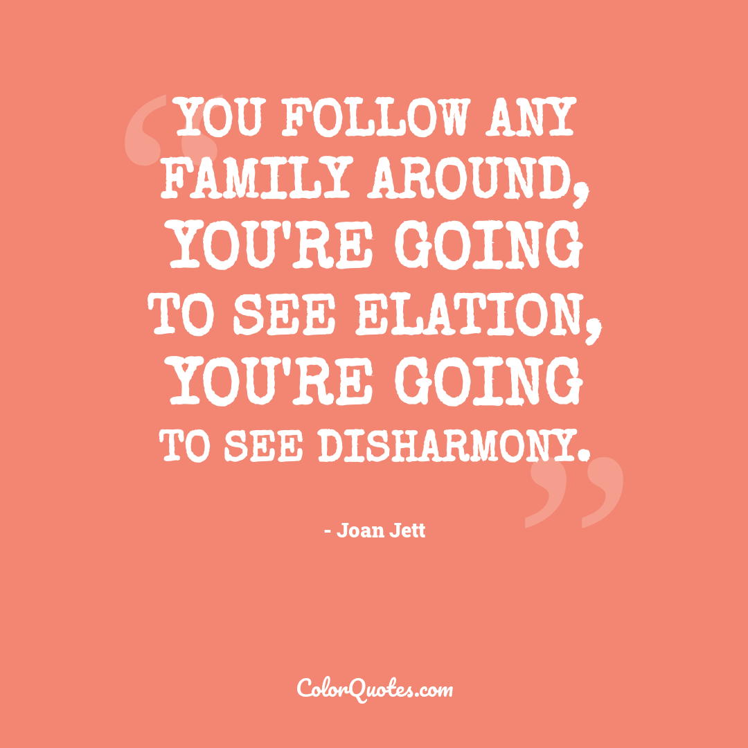 You follow any family around, you're going to see elation, you're going to see disharmony.