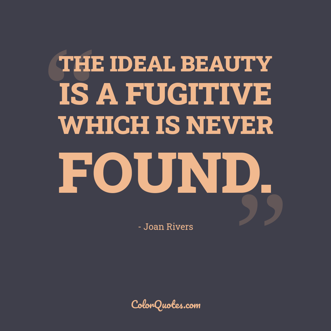 The ideal beauty is a fugitive which is never found.