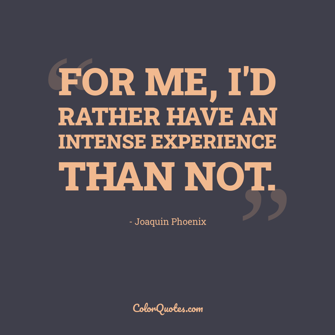 For me, I'd rather have an intense experience than not.