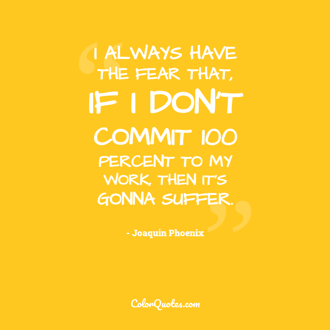 I always have the fear that, if I don't commit 100 percent to my work, then it's gonna suffer.
