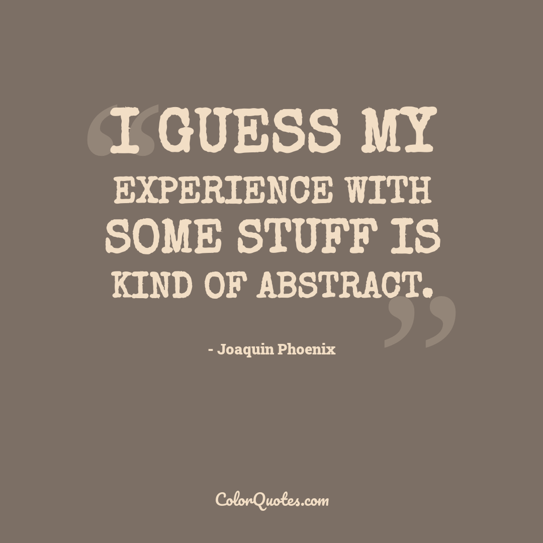 I guess my experience with some stuff is kind of abstract.