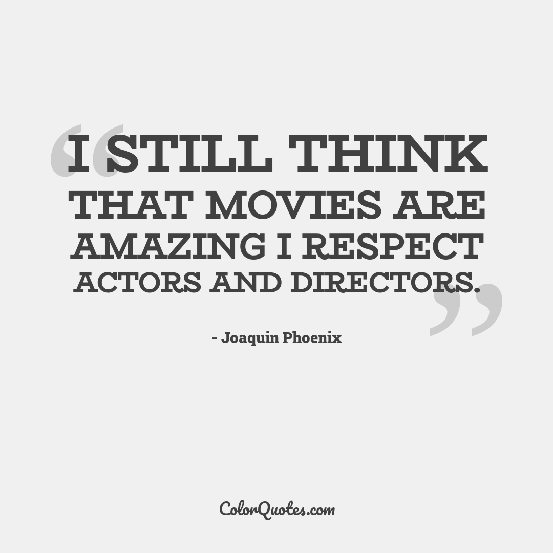 I still think that movies are amazing I respect actors and directors.
