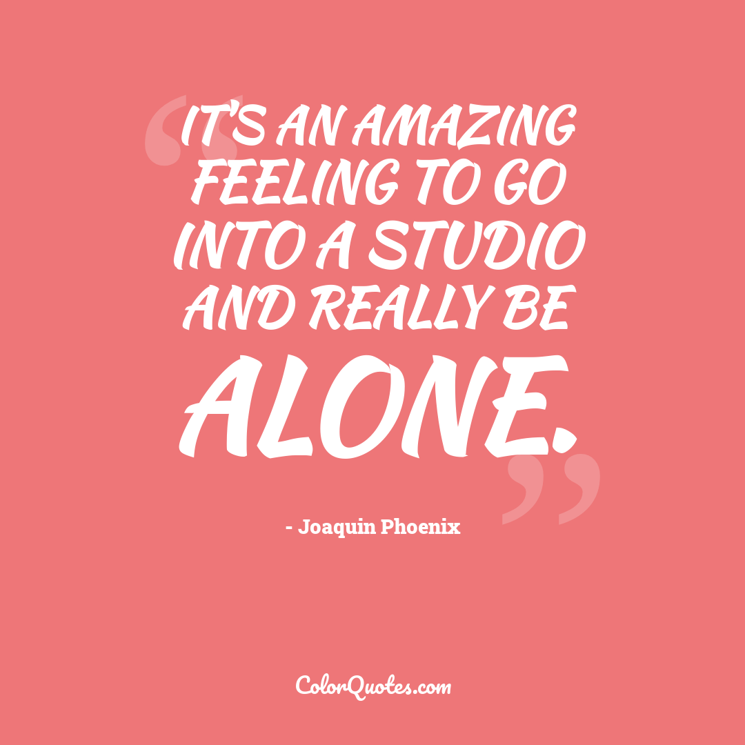 It's an amazing feeling to go into a studio and really be alone.