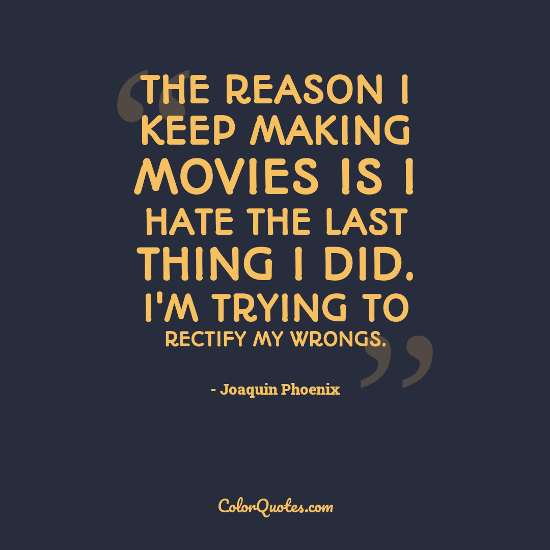 The reason I keep making movies is I hate the last thing I did. I'm trying to rectify my wrongs.