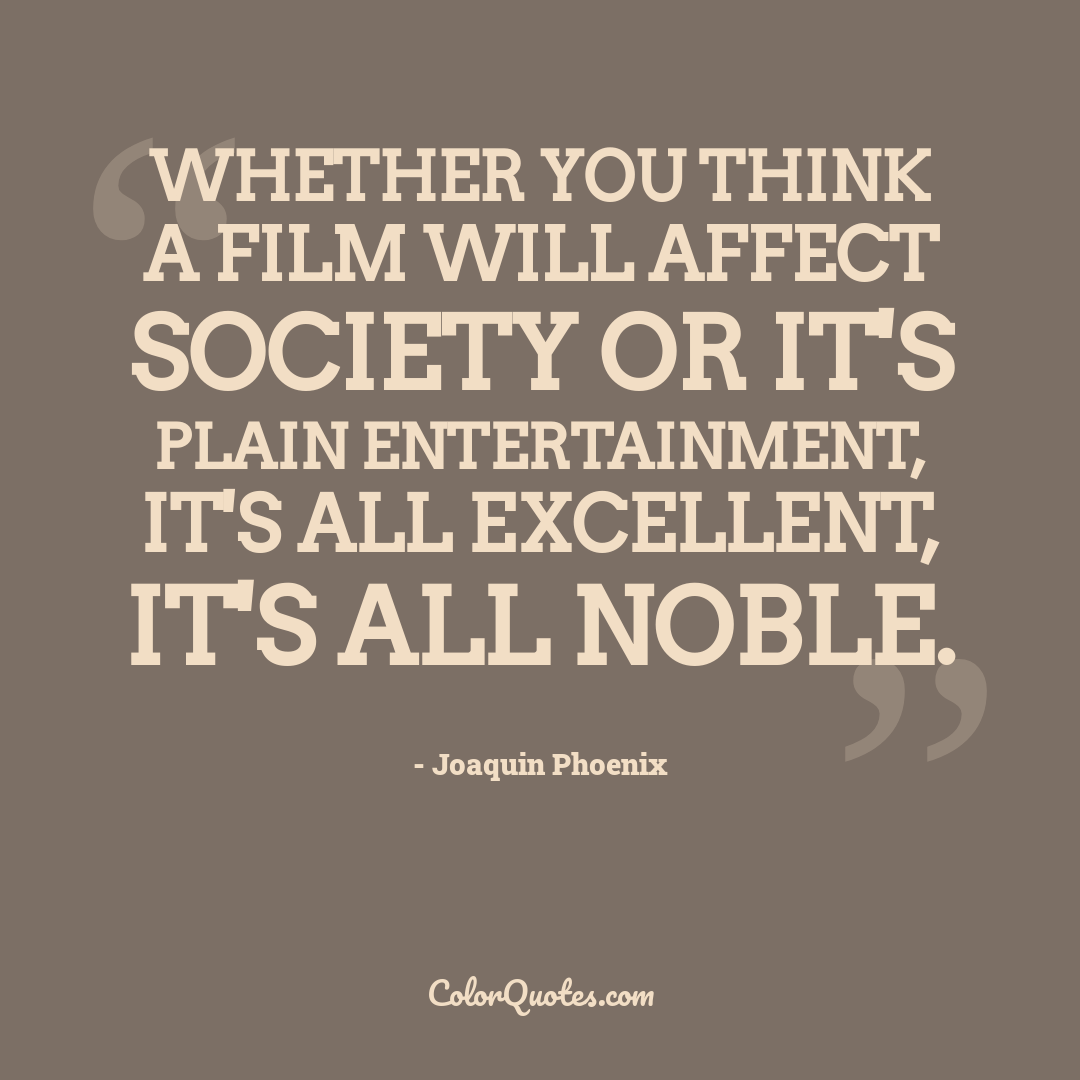 Whether you think a film will affect society or it's plain entertainment, it's all excellent, it's all noble.