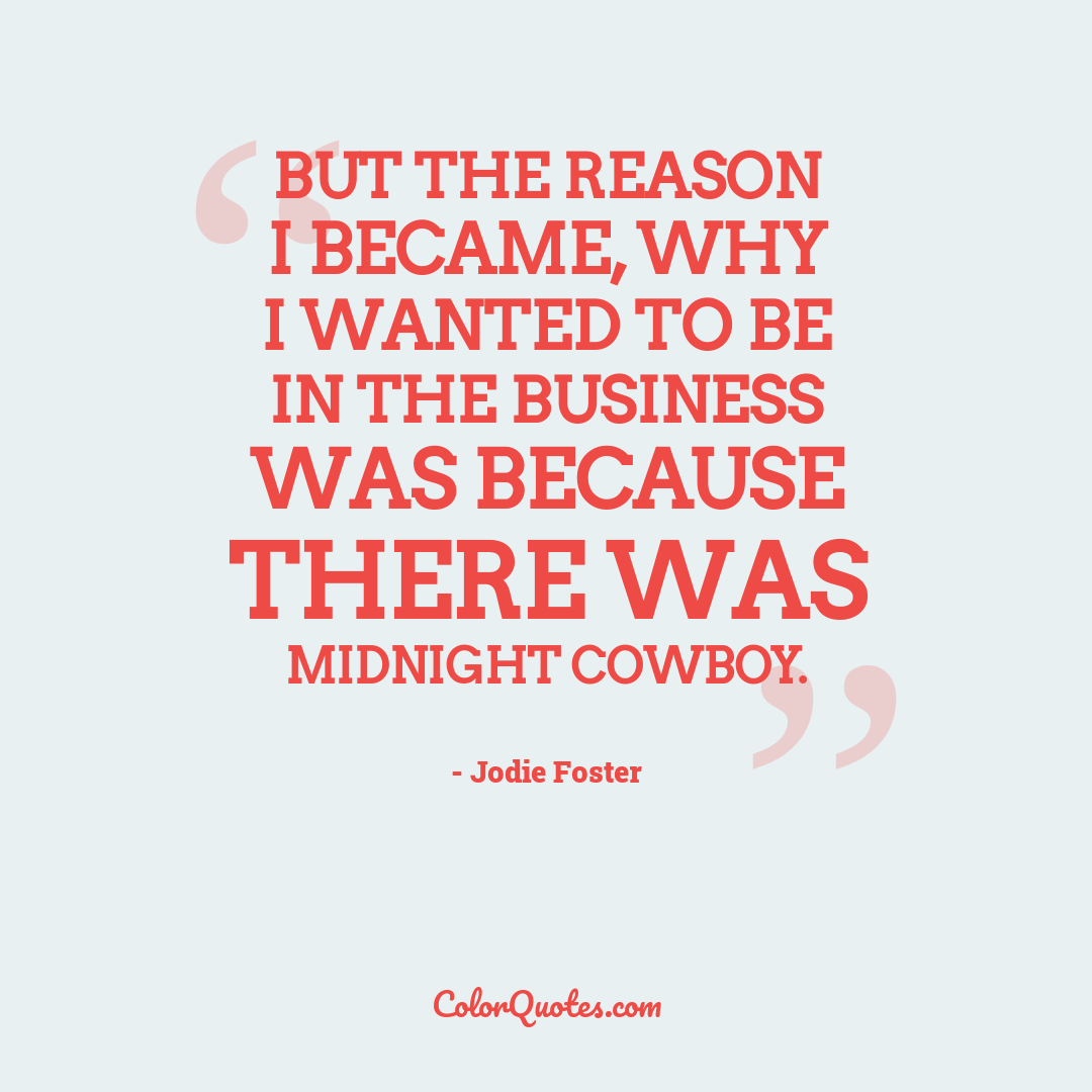 But the reason I became, why I wanted to be in the business was because there was Midnight Cowboy.