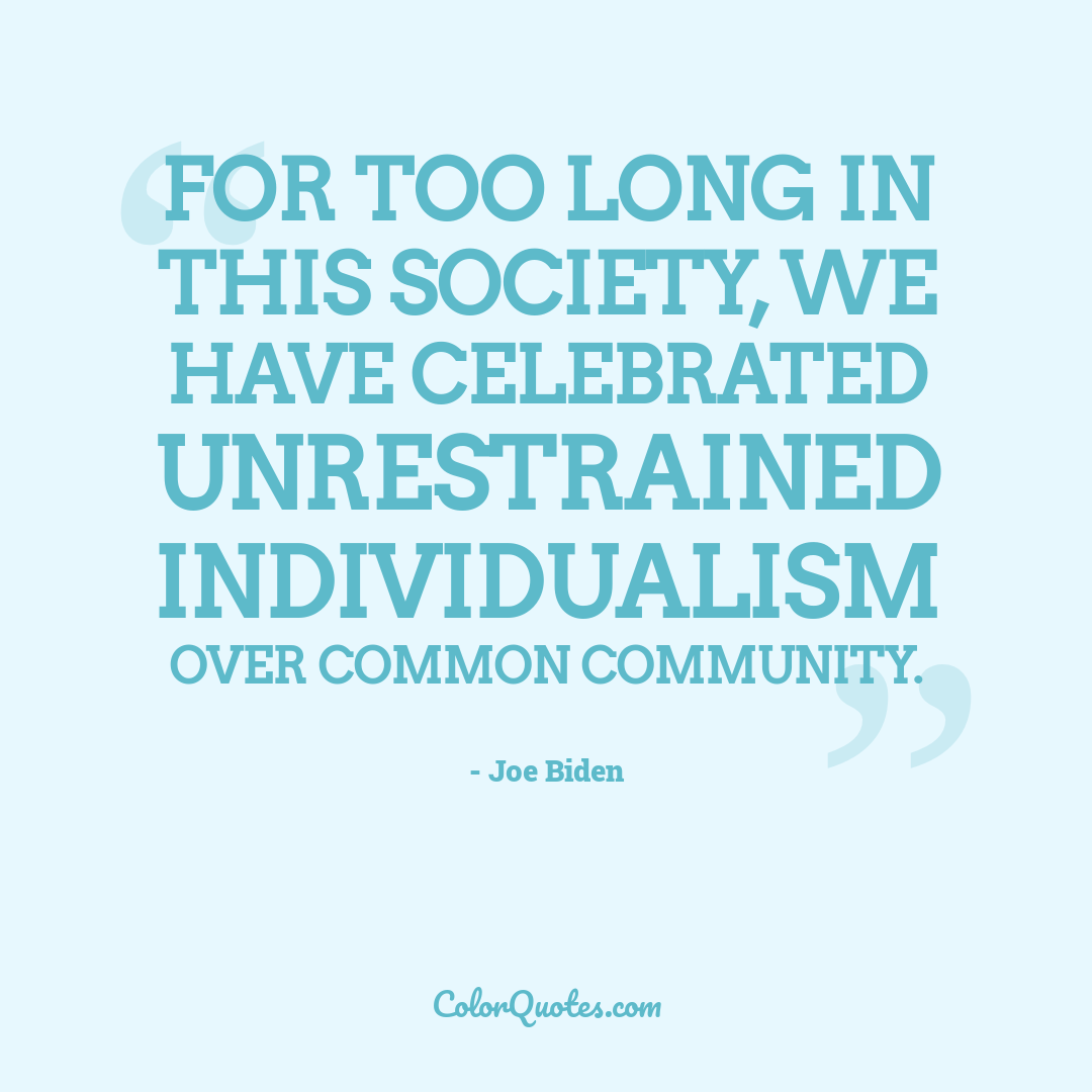 For too long in this society, we have celebrated unrestrained individualism over common community.