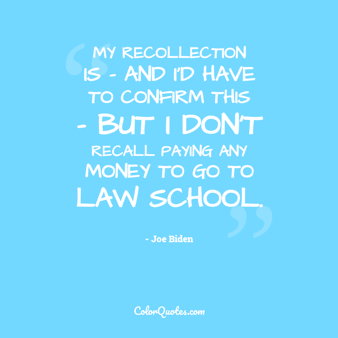 My recollection is - and I'd have to confirm this - but I don't recall paying any money to go to law school.