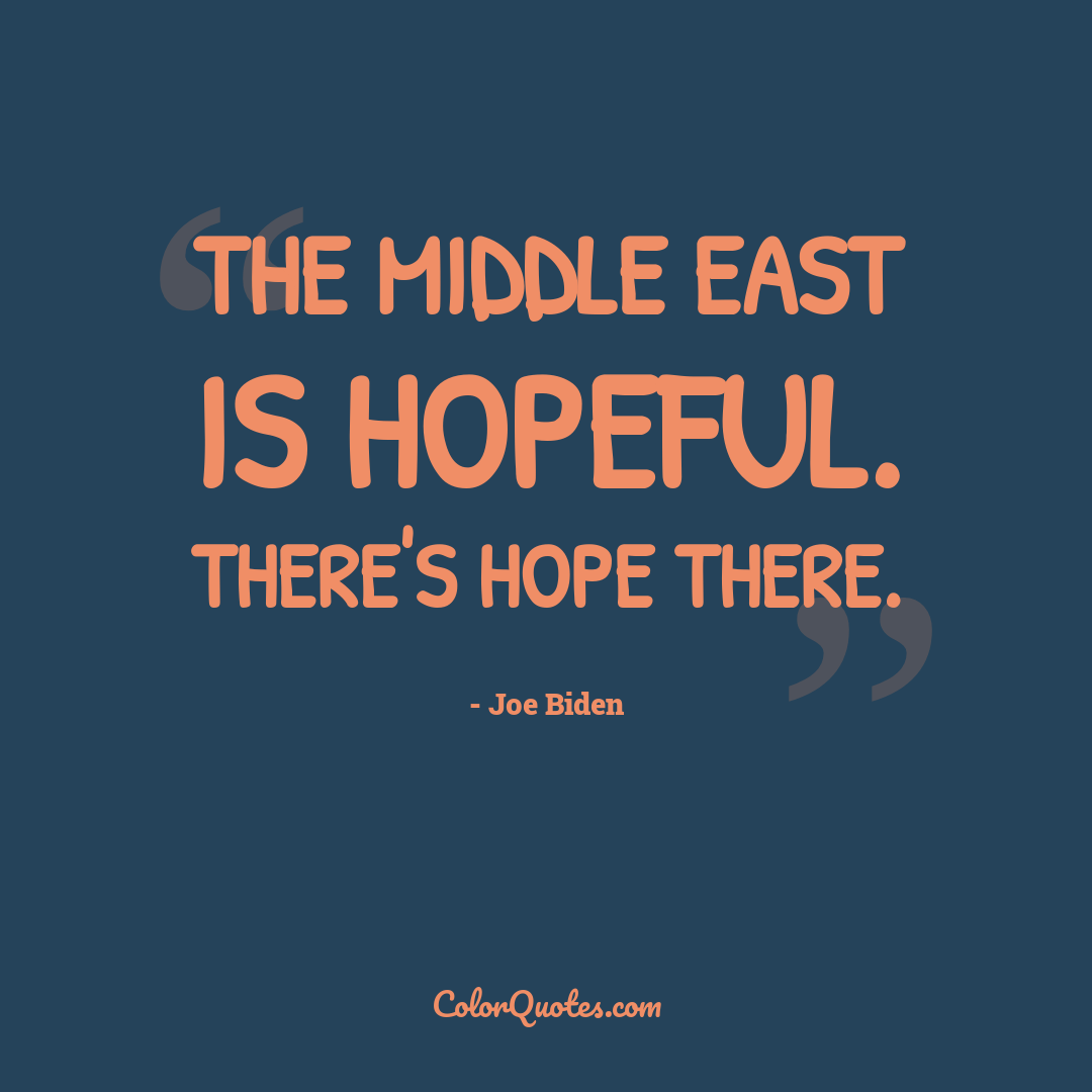 The Middle East is hopeful. There's hope there.