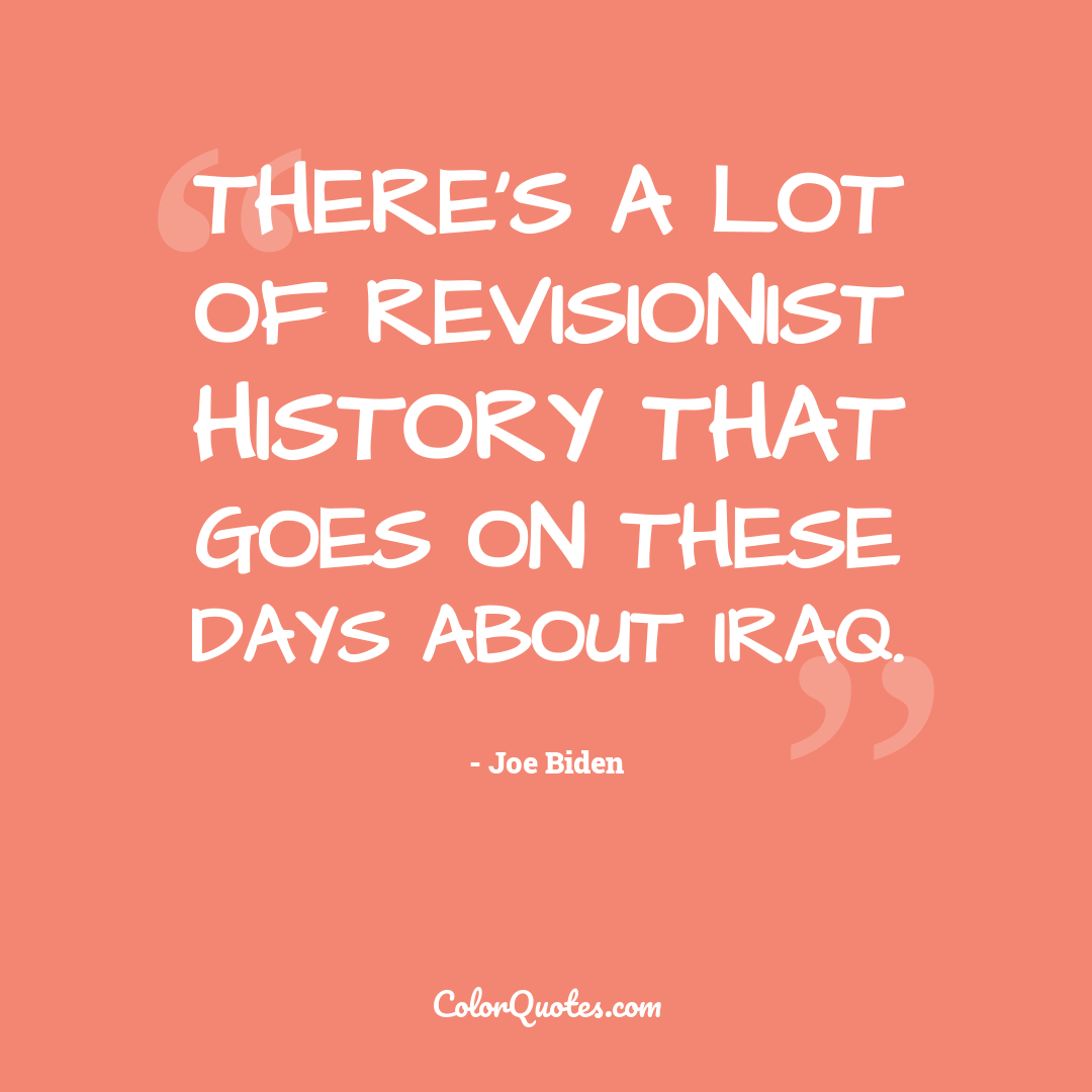 There's a lot of revisionist history that goes on these days about Iraq.