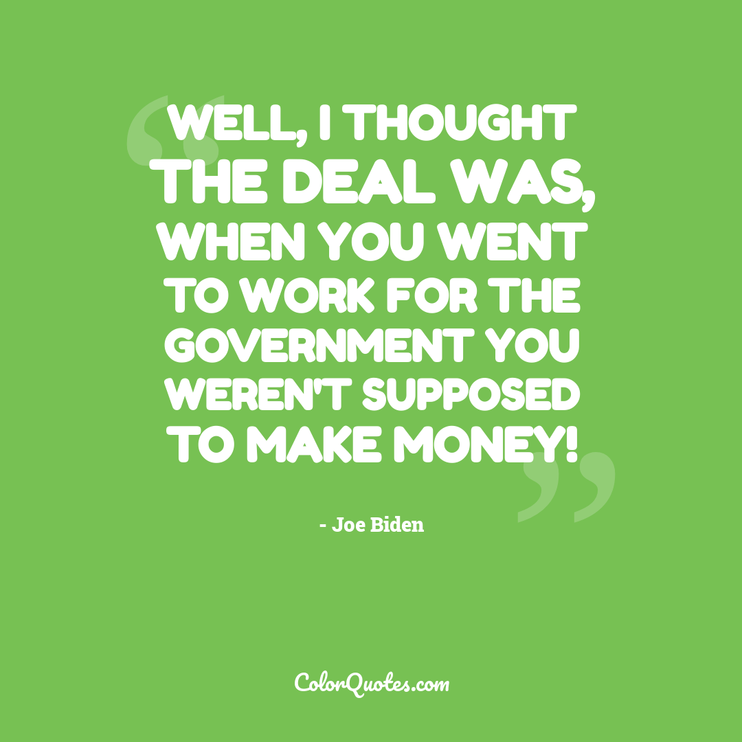 Well, I thought the deal was, when you went to work for the government you weren't supposed to make money!