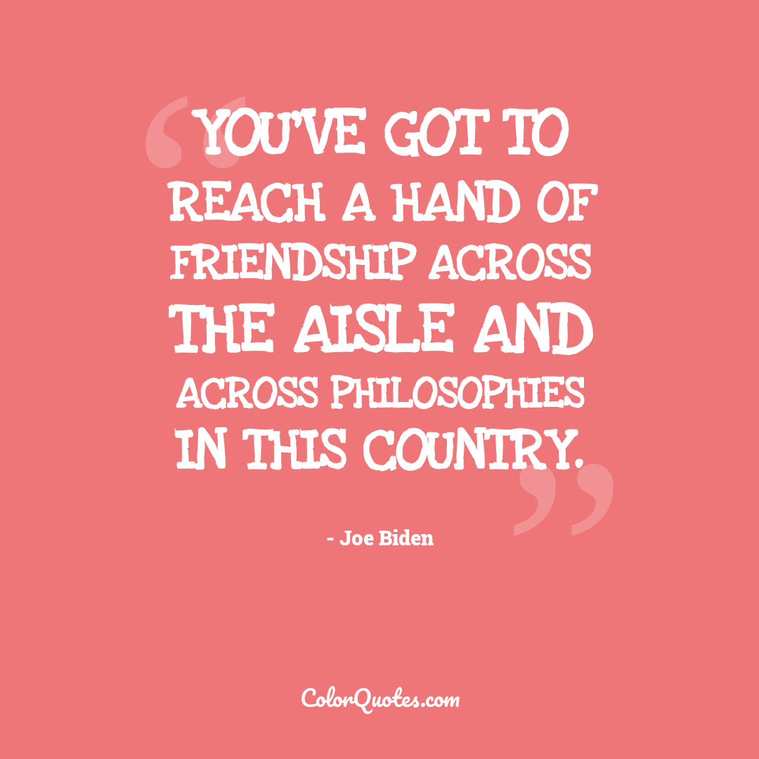 You've got to reach a hand of friendship across the aisle and across philosophies in this country.