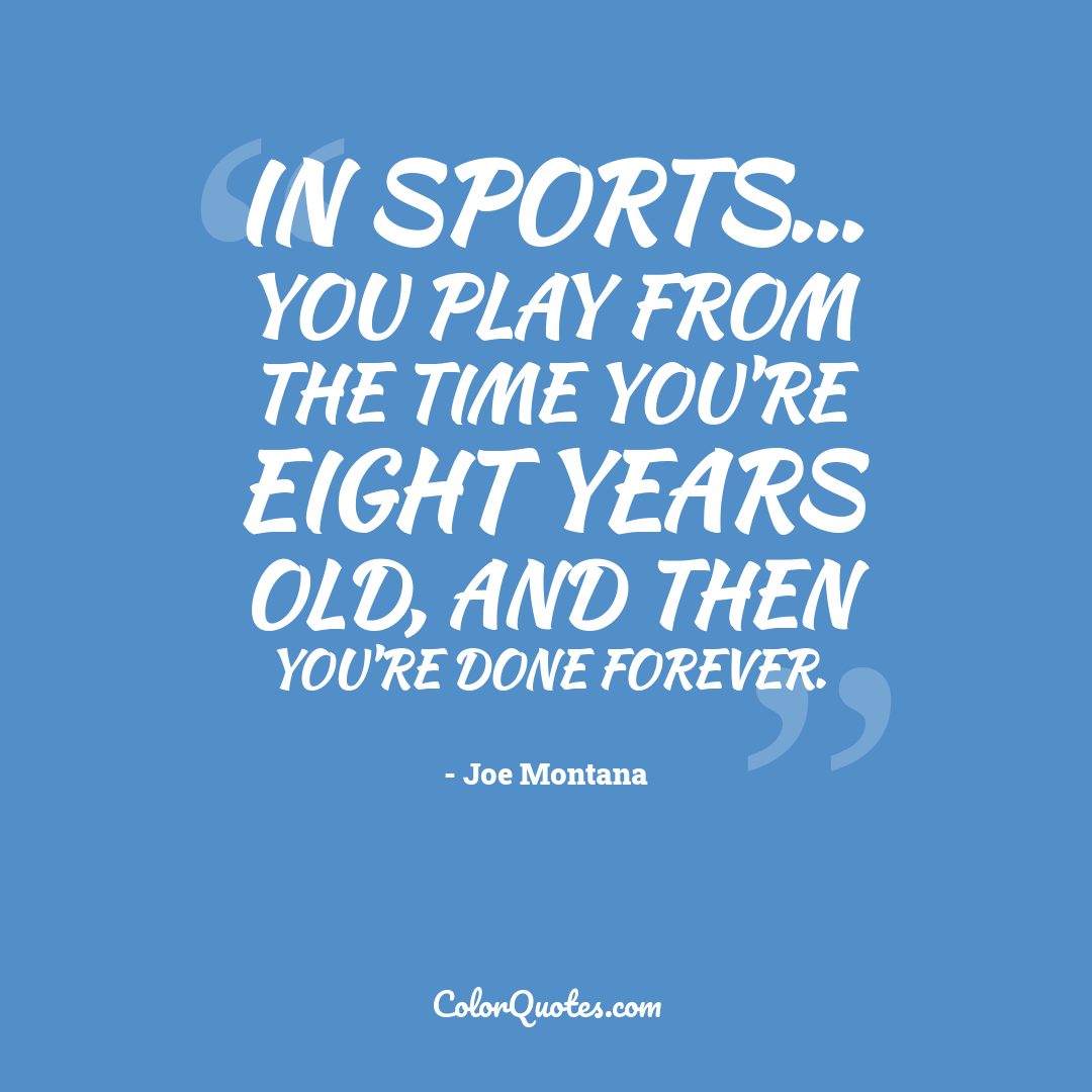 In sports... you play from the time you're eight years old, and then you're done forever.