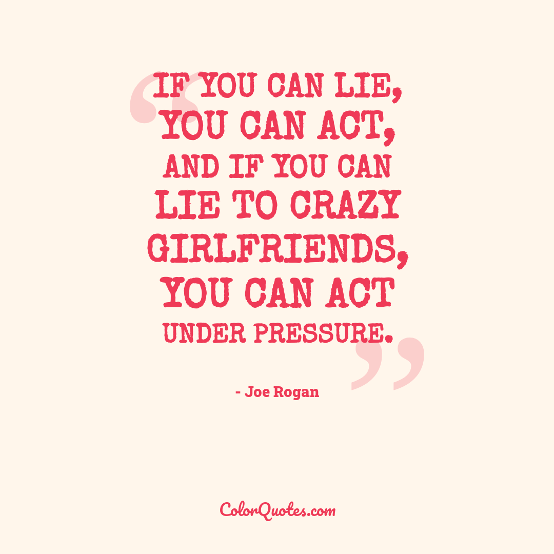 If you can lie, you can act, and if you can lie to crazy girlfriends, you can act under pressure.