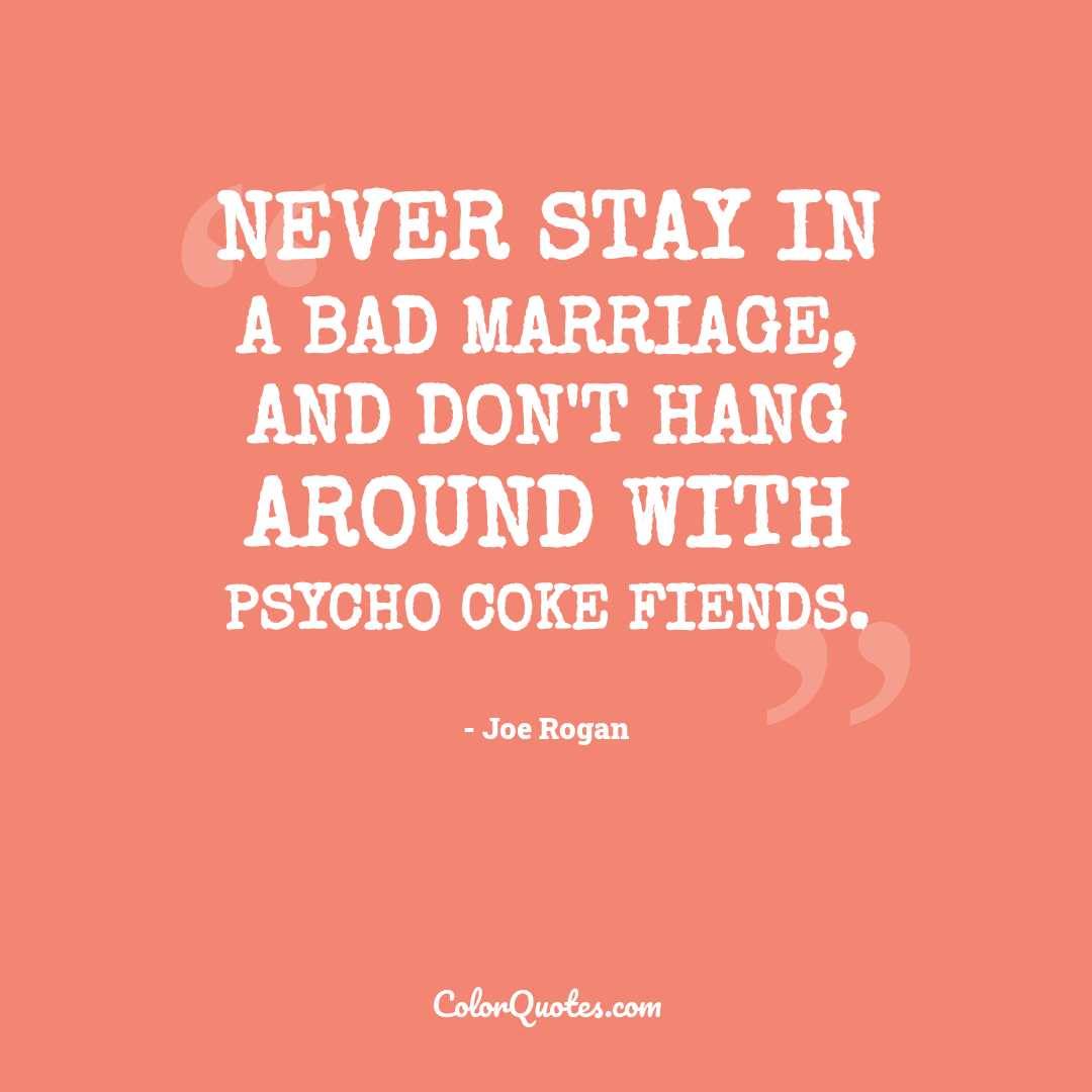 Never stay in a bad marriage, and don't hang around with psycho coke fiends.