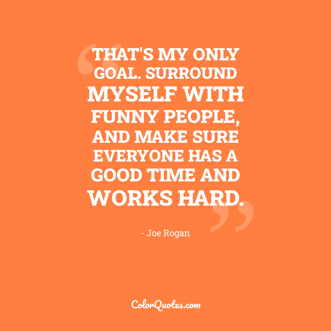 That's my only goal. Surround myself with funny people, and make sure everyone has a good time and works hard.