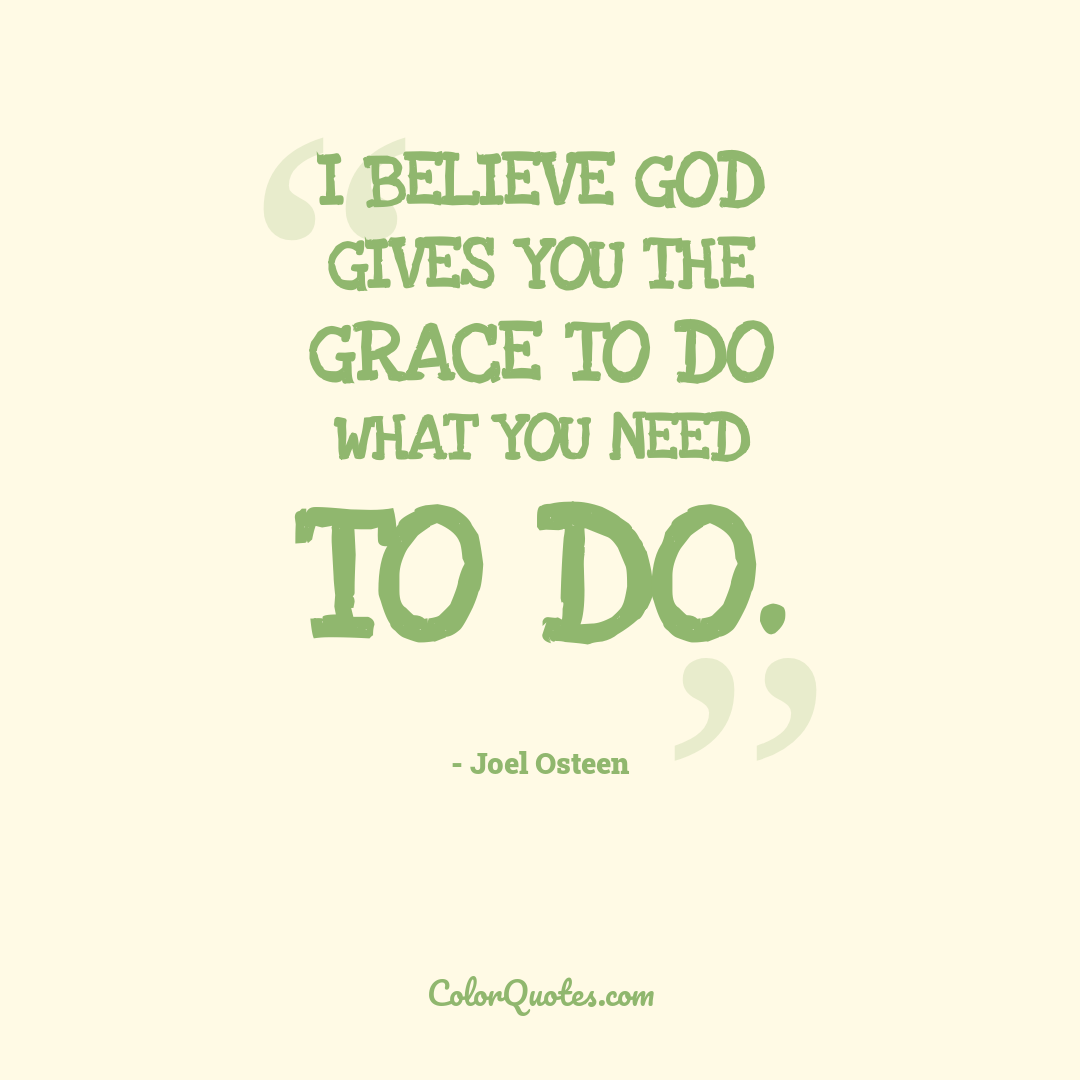 I believe God gives you the grace to do what you need to do.