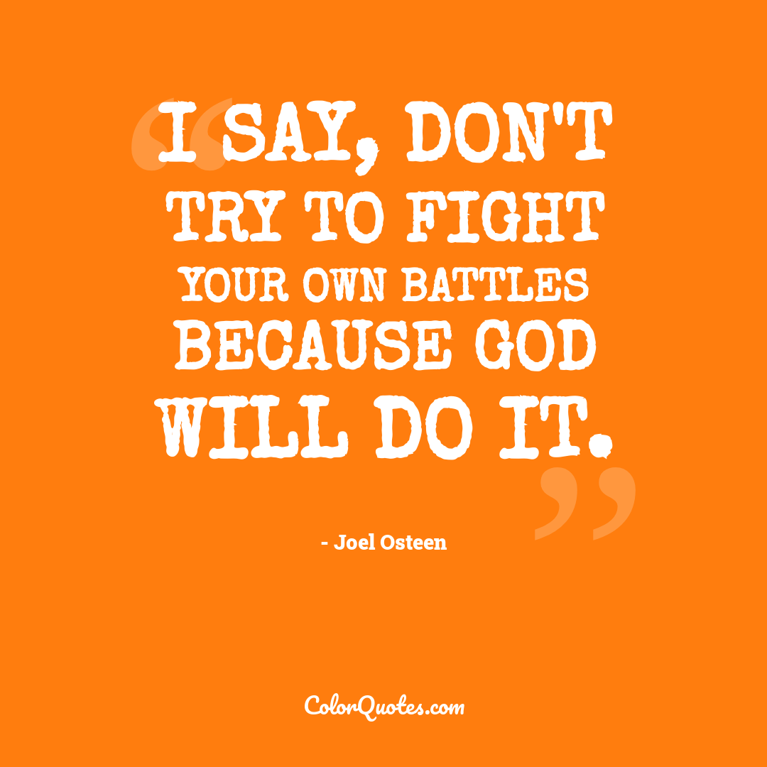 I say, don't try to fight your own battles because God will do it.