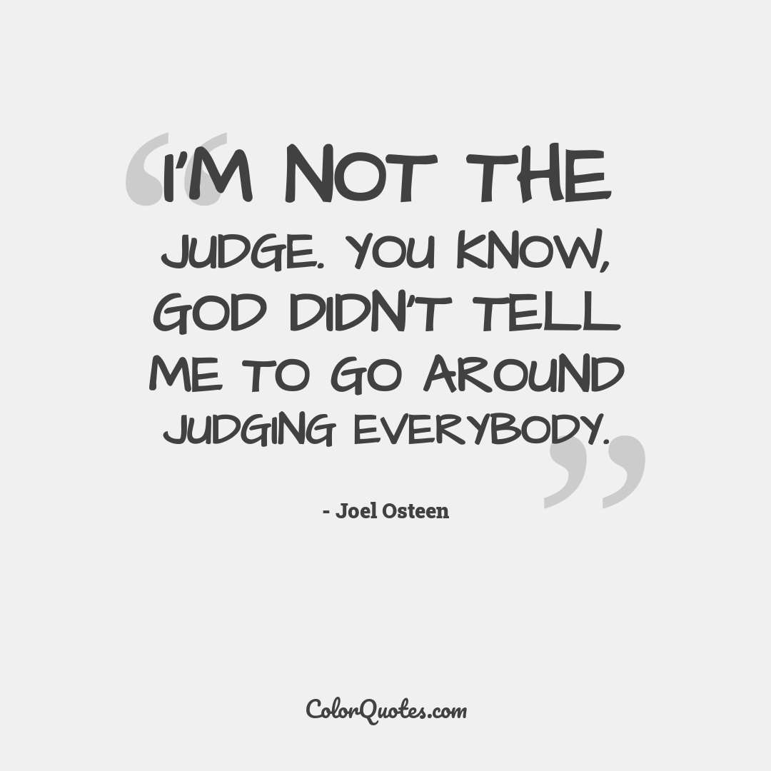 I'm not the judge. You know, God didn't tell me to go around judging everybody.