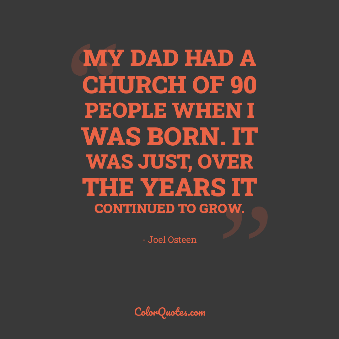 My dad had a church of 90 people when I was born. It was just, over the years it continued to grow.