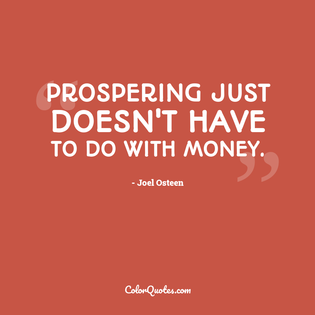 Prospering just doesn't have to do with money.