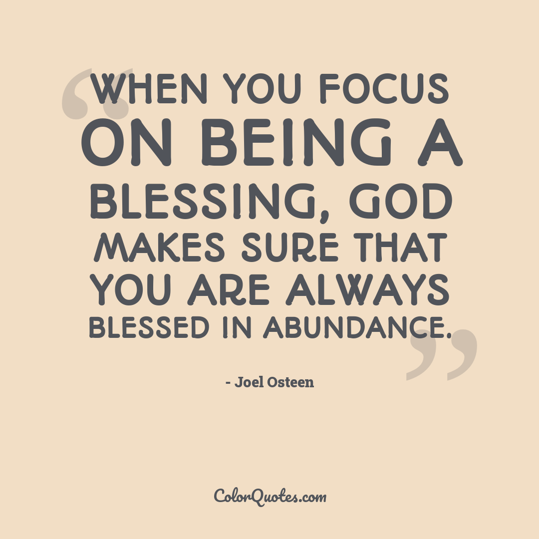 When you focus on being a blessing, God makes sure that you are always blessed in abundance.