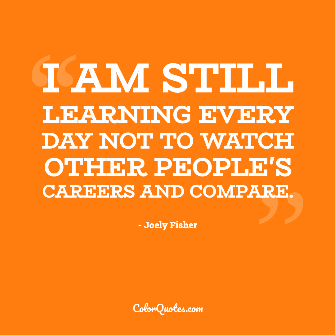 I am still learning every day not to watch other people's careers and compare.