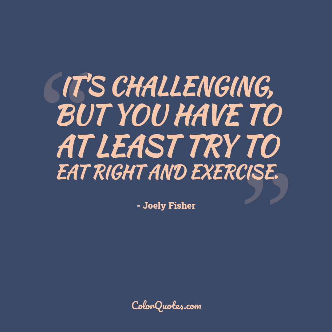 It's challenging, but you have to at least try to eat right and exercise.