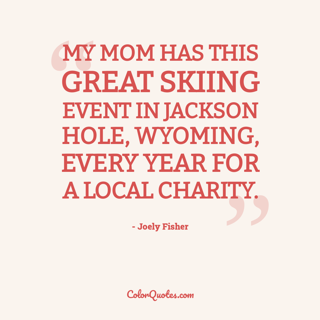 My mom has this great skiing event in Jackson Hole, Wyoming, every year for a local charity.